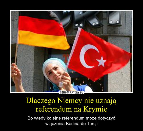 Dlaczego Niemcy nie uznająreferendum na Krymie – Bo wtedy kolejne referendum może dotyczyćwłączenia Berlina do Turcji