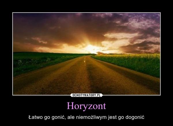 Horyzont – Łatwo go gonić, ale niemożliwym jest go dogonić