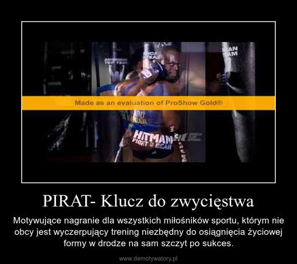PIRAT- Klucz do zwycięstwa – Motywujące nagranie dla wszystkich miłośników sportu, którym nie obcy jest wyczerpujący trening niezbędny do osiągnięcia życiowej formy w drodze na sam szczyt po sukces.
