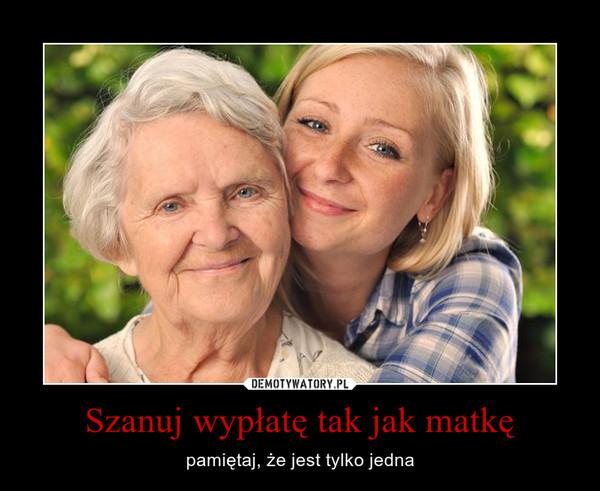 Szanuj wypłatę tak jak matkę – pamiętaj, że jest tylko jedna