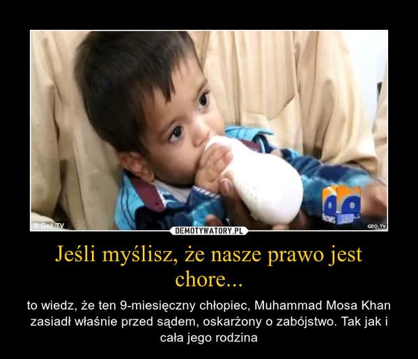 Jeśli myślisz, że nasze prawo jest chore... – to wiedz, że ten 9-miesięczny chłopiec, Muhammad Mosa Khan zasiadł właśnie przed sądem, oskarżony o zabójstwo. Tak jak i cała jego rodzina