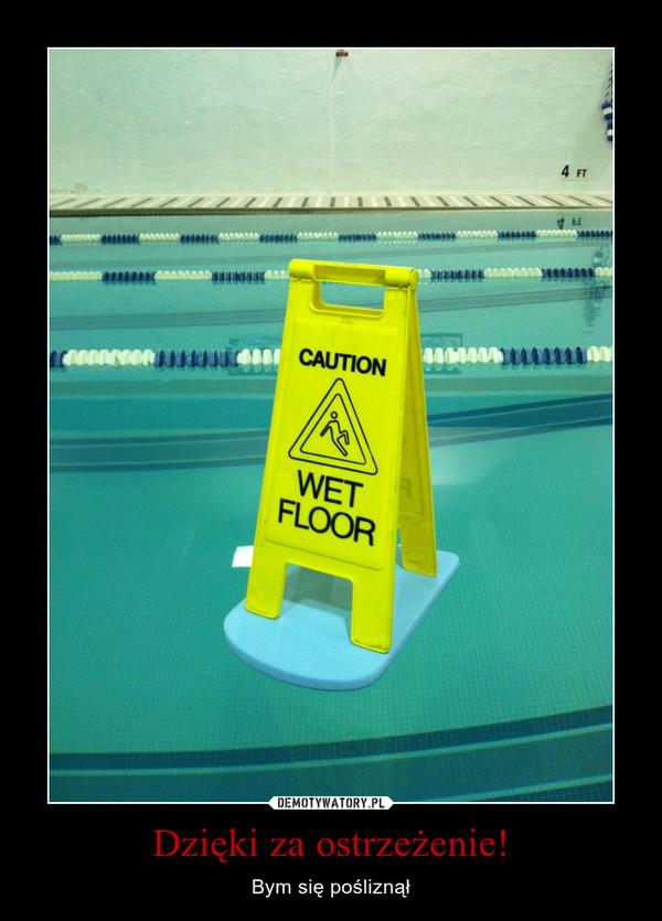 Dzięki za ostrzeżenie! – Bym się pośliznął