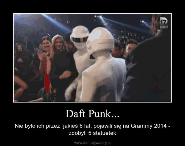 Daft Punk... – Nie było ich przez  jakieś 6 lat, pojawili się na Grammy 2014 - zdobyli 5 statuetek