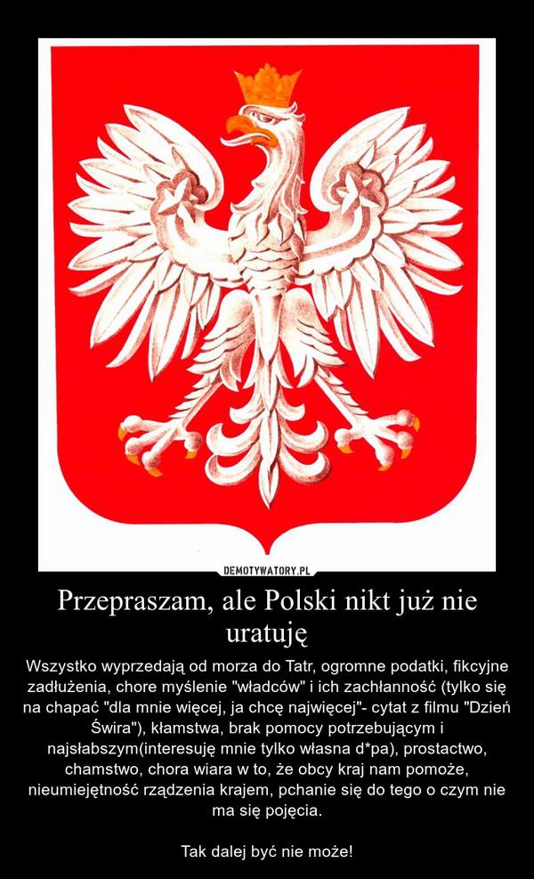 """Przepraszam, ale Polski nikt już nie uratuję – Wszystko wyprzedają od morza do Tatr, ogromne podatki, fikcyjne zadłużenia, chore myślenie """"władców"""" i ich zachłanność (tylko się na chapać """"dla mnie więcej, ja chcę najwięcej""""- cytat z filmu """"Dzień Świra""""), kłamstwa, brak pomocy potrzebującym i najsłabszym(interesuję mnie tylko własna d*pa), prostactwo, chamstwo, chora wiara w to, że obcy kraj nam pomoże, nieumiejętność rządzenia krajem, pchanie się do tego o czym nie ma się pojęcia.\n\nTak dalej być nie może!"""