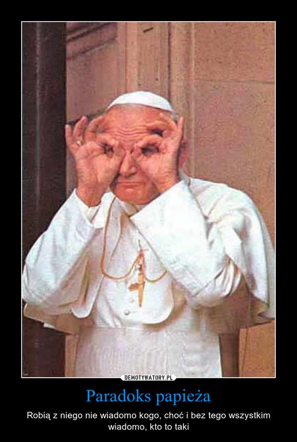 Paradoks papieża – Robią z niego nie wiadomo kogo, choć i bez tego wszystkim wiadomo, kto to taki