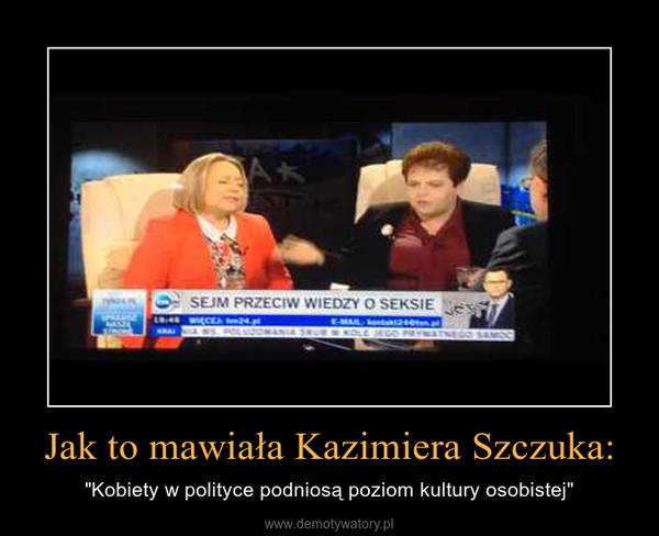 """Jak to mawiała Kazimiera Szczuka: – """"Kobiety w polityce podniosą poziom kultury osobistej"""""""