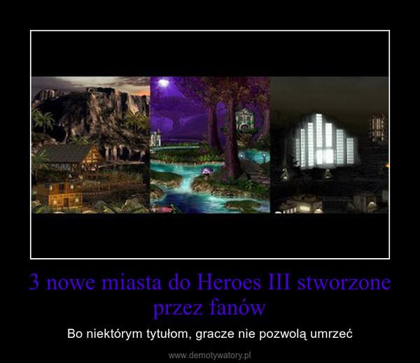 3 nowe miasta do Heroes III stworzone przez fanów – Bo niektórym tytułom, gracze nie pozwolą umrzeć