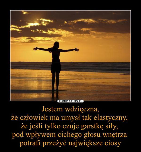 Jestem wdzięczna,że człowiek ma umysł tak elastyczny, że jeśli tylko czuje garstkę siły, pod wpływem cichego głosu wnętrza potrafi przeżyć największe ciosy –