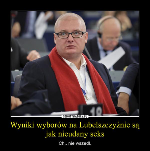 Wyniki wyborów na Lubelszczyźnie są jak nieudany seks – Ch.. nie wszedł.