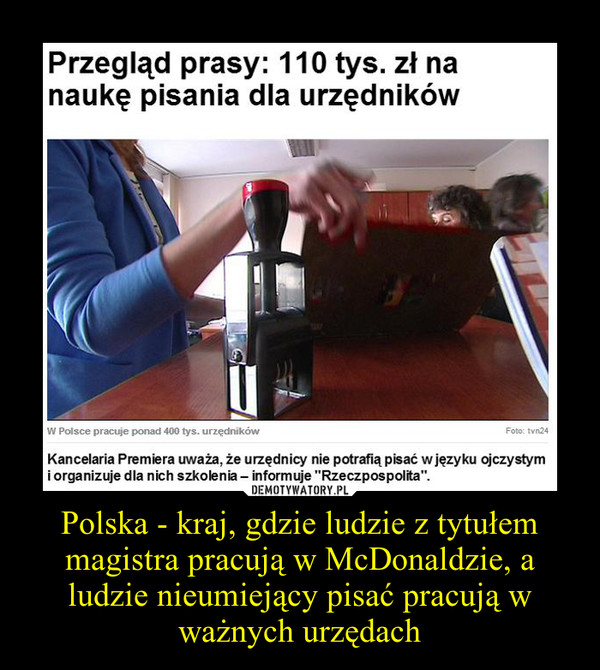 Polska - kraj, gdzie ludzie z tytułem magistra pracują w McDonaldzie, a ludzie nieumiejący pisać pracują w ważnych urzędach –
