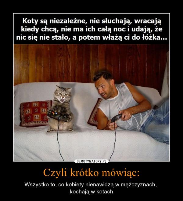 Czyli krótko mówiąc: – Wszystko to, co kobiety nienawidzą w mężczyznach, \nkochają w kotach