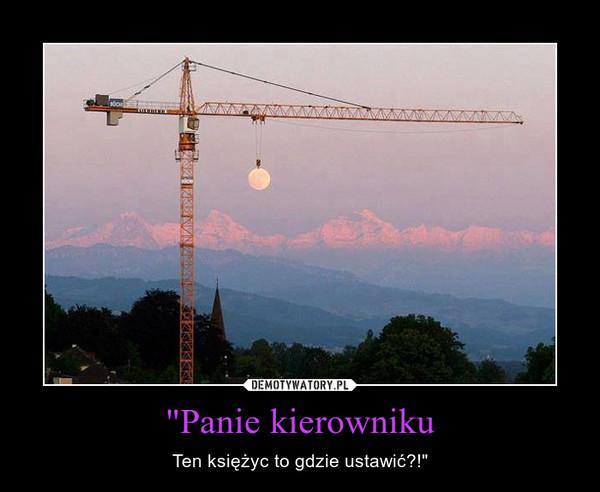 """""""Panie kierowniku – Ten księżyc to gdzie ustawić?!"""""""