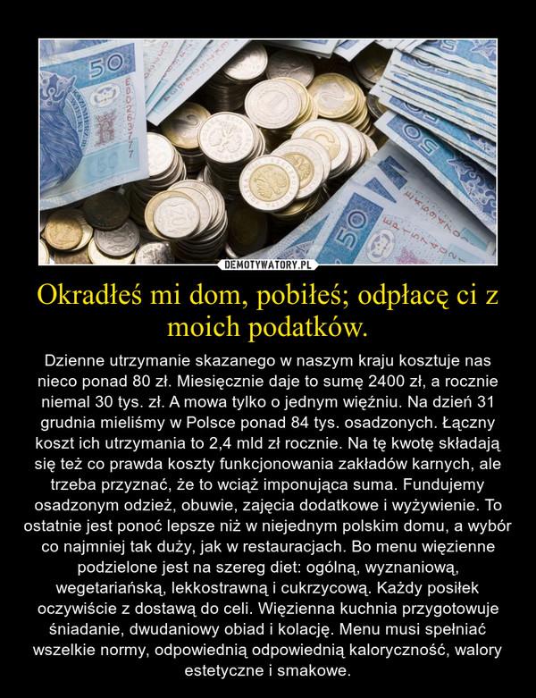 Okradłeś mi dom, pobiłeś; odpłacę ci z moich podatków. – Dzienne utrzymanie skazanego w naszym kraju kosztuje nas nieco ponad 80 zł. Miesięcznie daje to sumę 2400 zł, a rocznie niemal 30 tys. zł. A mowa tylko o jednym więźniu. Na dzień 31 grudnia mieliśmy w Polsce ponad 84 tys. osadzonych. Łączny koszt ich utrzymania to 2,4 mld zł rocznie. Na tę kwotę składają się też co prawda koszty funkcjonowania zakładów karnych, ale trzeba przyznać, że to wciąż imponująca suma. Fundujemy osadzonym odzież, obuwie, zajęcia dodatkowe i wyżywienie. To ostatnie jest ponoć lepsze niż w niejednym polskim domu, a wybór co najmniej tak duży, jak w restauracjach. Bo menu więzienne podzielone jest na szereg diet: ogólną, wyznaniową, wegetariańską, lekkostrawną i cukrzycową. Każdy posiłek oczywiście z dostawą do celi. Więzienna kuchnia przygotowuje śniadanie, dwudaniowy obiad i kolację. Menu musi spełniać wszelkie normy, odpowiednią odpowiednią kaloryczność, walory estetyczne i smakowe.