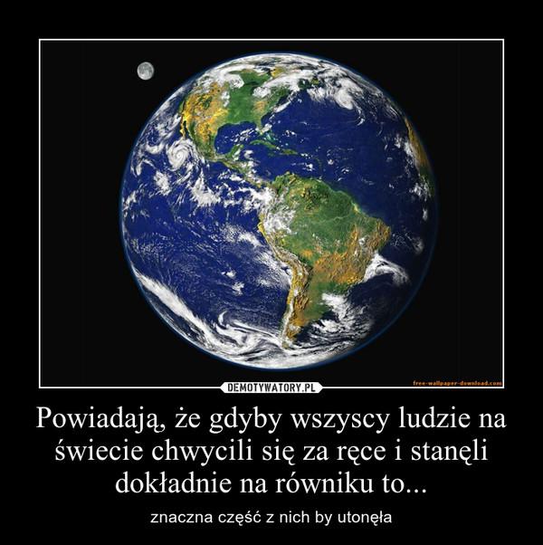 Powiadają, że gdyby wszyscy ludzie na świecie chwycili się za ręce i stanęli dokładnie na równiku to... – znaczna część z nich by utonęła