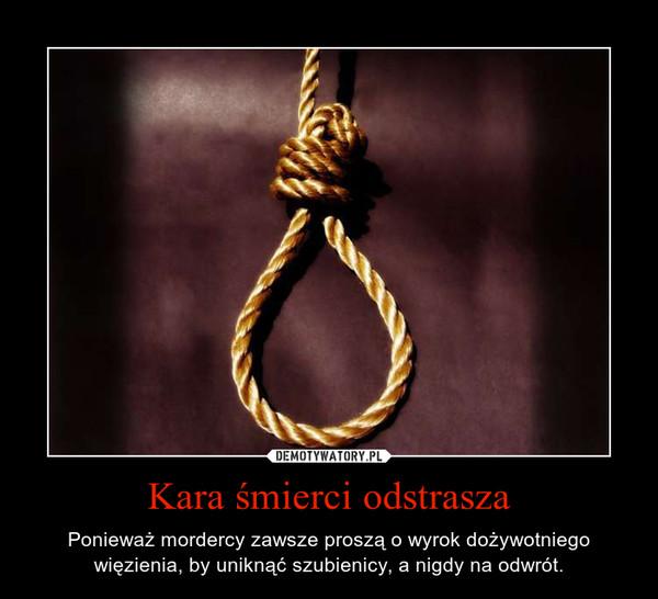 Kara śmierci odstrasza – Ponieważ mordercy zawsze proszą o wyrok dożywotniego więzienia, by uniknąć szubienicy, a nigdy na odwrót.
