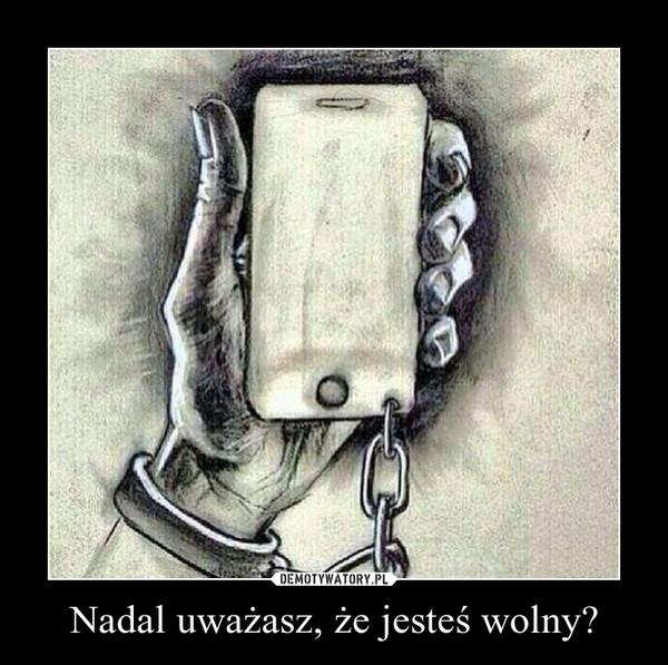 Nadal uważasz, że jesteś wolny? –