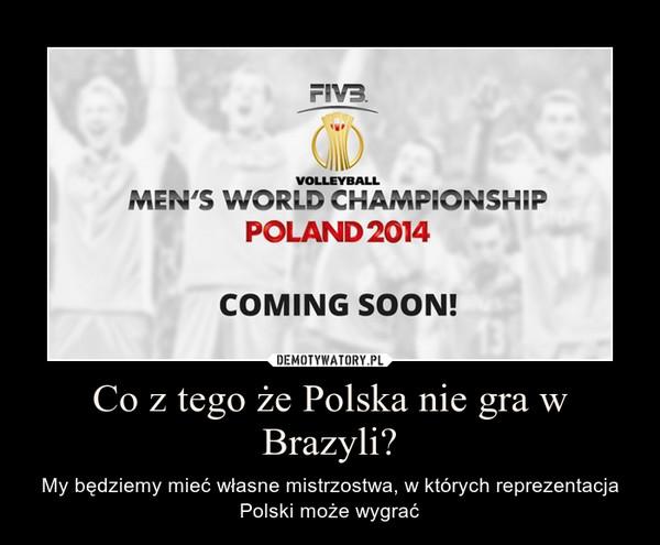 Co z tego że Polska nie gra w Brazyli? – My będziemy mieć własne mistrzostwa, w których reprezentacja Polski może wygrać