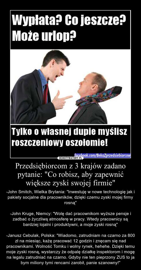 """Przedsiębiorcom z 3 krajów zadano pytanie: """"Co robisz, aby zapewnić większe zyski swojej firmie"""" – -John Smitch, Wielka Brytania: """"Inwestuję w nowe technologię jak i pakiety socjalne dla pracowników, dzięki czemu zyski mojej firmy rosną""""-John Kruge, Niemcy: """"Wolę dać pracownikom wyższe pensje i zadbać o życzliwą atmosferę w pracy. Wtedy pracownicy są bardziej lojalni i produktywni, a moje zyski rosną""""-Janusz Cebulak, Polska: """"Wiadomo, zatrudniam na czarno za 800 zł na miesiąc, każę pracować 12 godzin i znęcam się nad pracownikami. Wolność Tomku i wolny rynek, hehehe. Dzięki temu moje zyski rosną, wystarczy że odpalę działkę inspektorom i mogę na legalu zatrudniać na czarno. Gdyby nie ten pieprzony ZUS to ja bym miliony tymi rencami zarobił, panie szanowny!"""""""