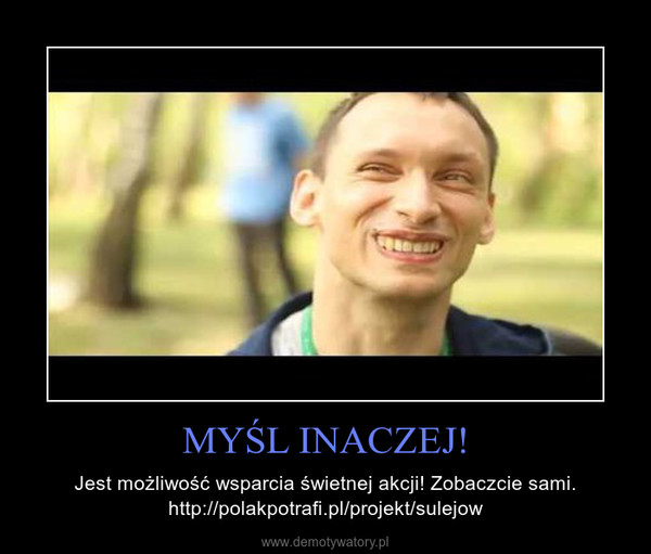 MYŚL INACZEJ! – Jest możliwość wsparcia świetnej akcji! Zobaczcie sami. http://polakpotrafi.pl/projekt/sulejow