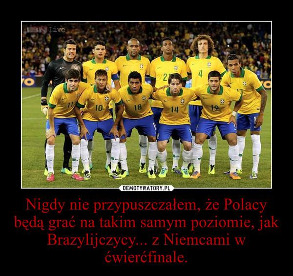 Nigdy nie przypuszczałem, że Polacy będą grać na takim samym poziomie, jak Brazylijczycy... z Niemcami w ćwierćfinale. –