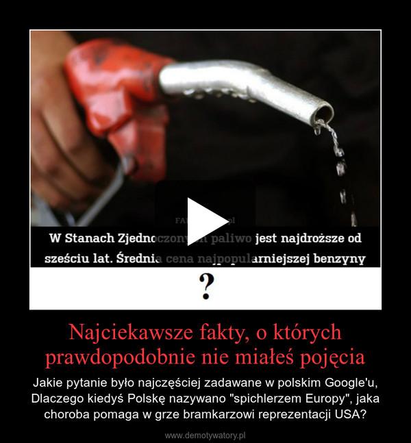 """Najciekawsze fakty, o którychprawdopodobnie nie miałeś pojęcia – Jakie pytanie było najczęściej zadawane w polskim Google'u, Dlaczego kiedyś Polskę nazywano """"spichlerzem Europy"""", jaka choroba pomaga w grze bramkarzowi reprezentacji USA?"""