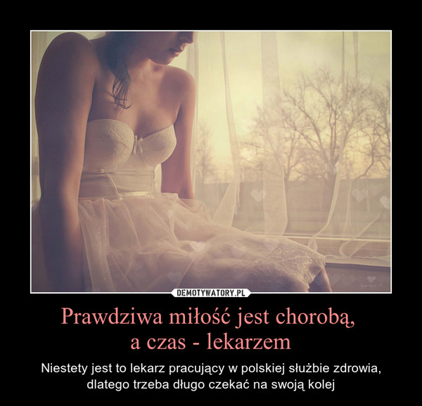 Prawdziwa miłość jest chorobą, a czas - lekarzem – Niestety jest to lekarz pracujący w polskiej służbie zdrowia, dlatego trzeba długo czekać na swoją kolej