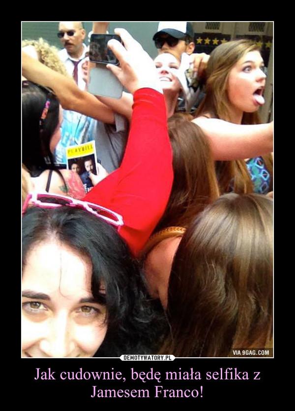 Jak cudownie, będę miała selfika z Jamesem Franco! –