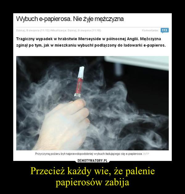 Przecież każdy wie, że palenie papierosów zabija –