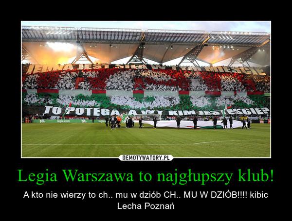 Legia Warszawa to najgłupszy klub! – A kto nie wierzy to ch.. mu w dziób CH.. MU W DZIÓB!!!! kibic Lecha Poznań