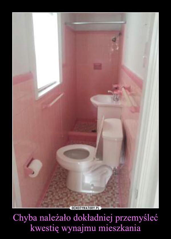 Chyba należało dokładniej przemyśleć kwestię wynajmu mieszkania –