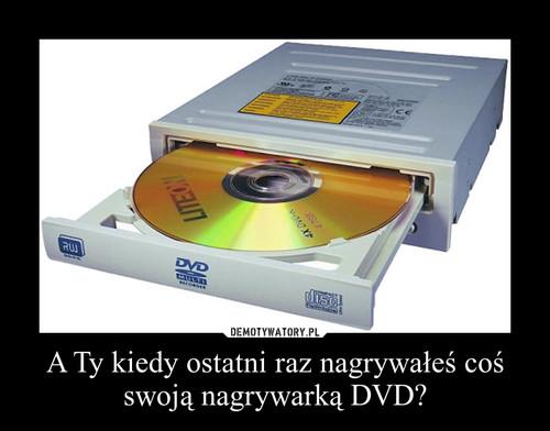 A Ty kiedy ostatni raz nagrywałeś coś swoją nagrywarką DVD?