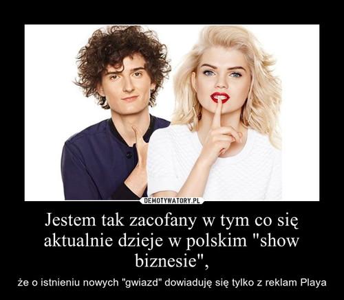"""Jestem tak zacofany w tym co się aktualnie dzieje w polskim """"show biznesie"""","""