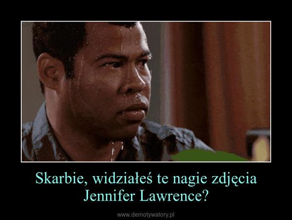 Skarbie, widziałeś te nagie zdjęcia Jennifer Lawrence? –