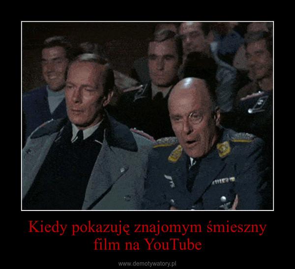 Kiedy pokazuję znajomym śmieszny film na YouTube –