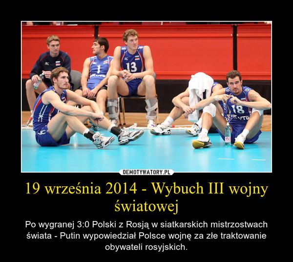 19 września 2014 - Wybuch III wojny światowej – Po wygranej 3:0 Polski z Rosją w siatkarskich mistrzostwach świata - Putin wypowiedział Polsce wojnę za złe traktowanie obywateli rosyjskich.