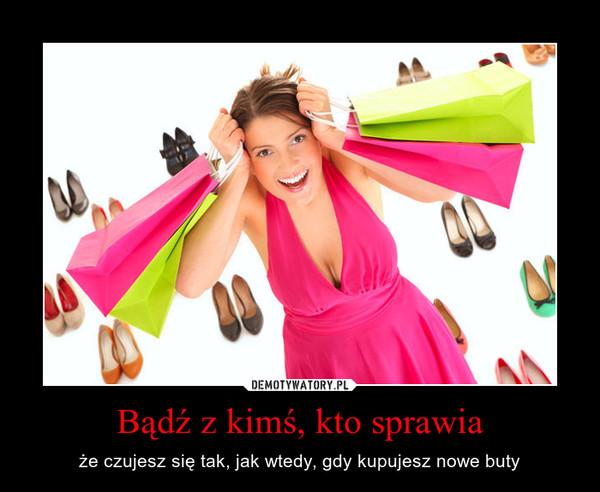 Bądź z kimś, kto sprawia – że czujesz się tak, jak wtedy, gdy kupujesz nowe buty