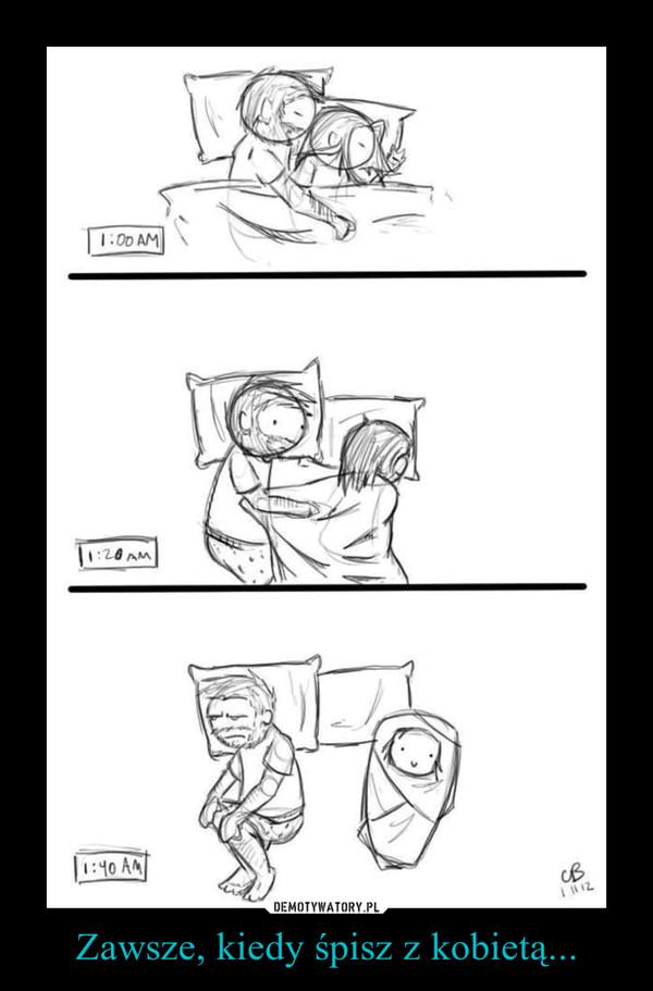 Zawsze, kiedy śpisz z kobietą... –