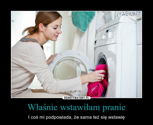 Właśnie wstawiłam pranie – I coś mi podpowiada, że sama też się wstawię