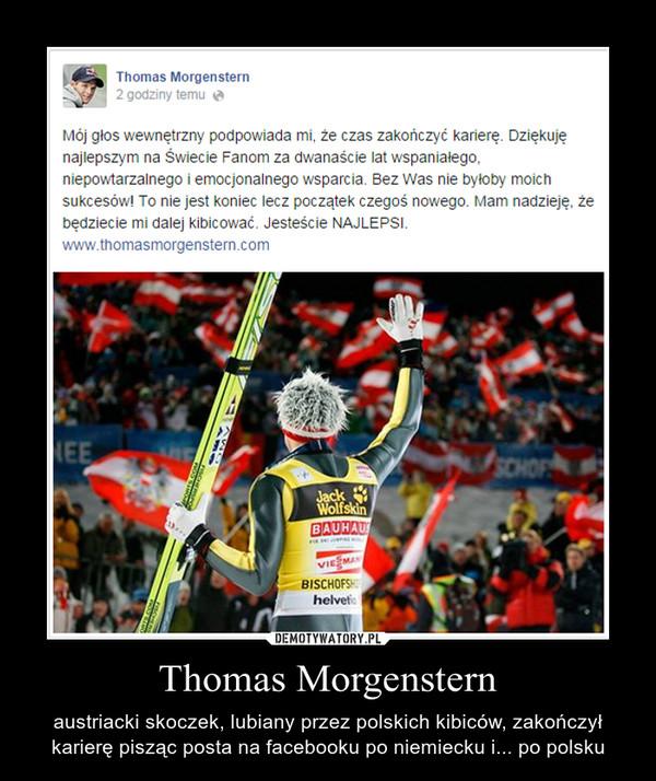 Thomas Morgenstern – austriacki skoczek, lubiany przez polskich kibiców, zakończył karierę pisząc posta na facebooku po niemiecku i... po polsku