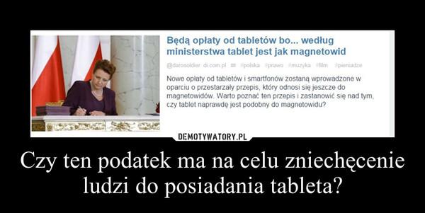 Czy ten podatek ma na celu zniechęcenie ludzi do posiadania tableta? –