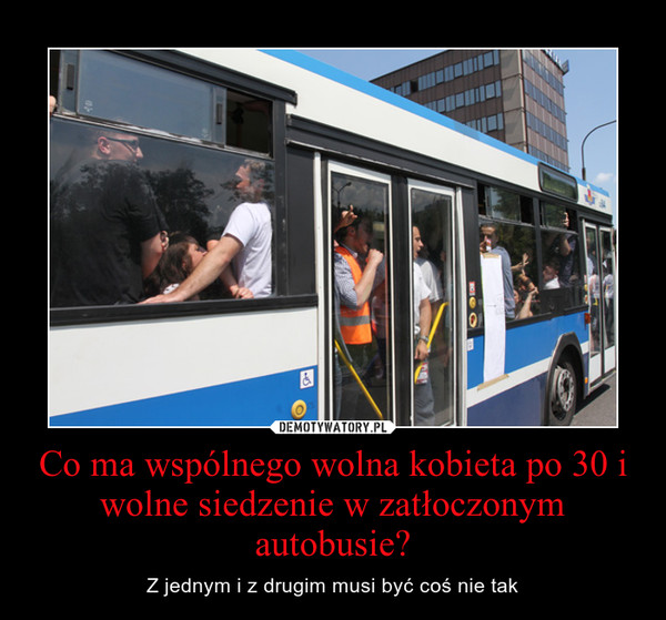 Co ma wspólnego wolna kobieta po 30 i wolne siedzenie w zatłoczonym autobusie? – Z jednym i z drugim musi być coś nie tak