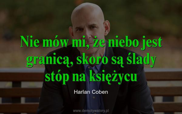 Nie mów mi, że niebo jest granicą, skoro są ślady stóp na księżycu – Harlan Coben