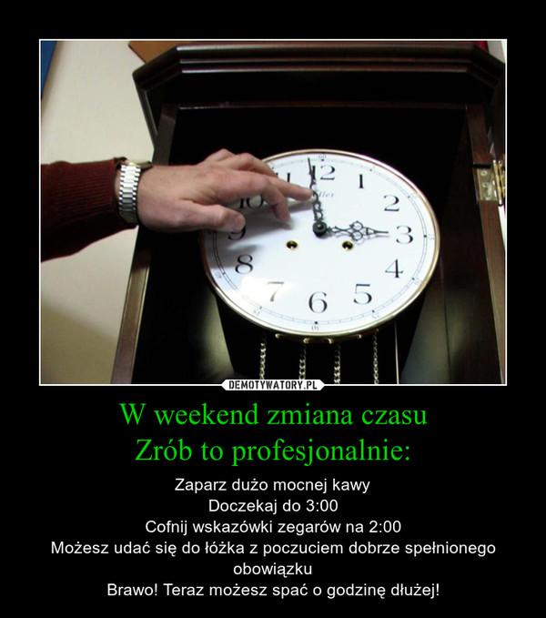 W weekend zmiana czasuZrób to profesjonalnie: – Zaparz dużo mocnej kawyDoczekaj do 3:00Cofnij wskazówki zegarów na 2:00Możesz udać się do łóżka z poczuciem dobrze spełnionego obowiązkuBrawo! Teraz możesz spać o godzinę dłużej!
