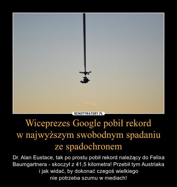 Wiceprezes Google pobił rekordw najwyższym swobodnym spadaniuze spadochronem – Dr. Alan Eustace, tak po prostu pobił rekord należący do Felixa Baumgartnera - skoczył z 41,5 kilometra! Przebił tym Austriakai jak widać, by dokonać czegoś wielkiegonie potrzeba szumu w mediach!
