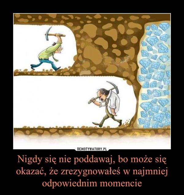 Nigdy się nie poddawaj, bo może się okazać, że zrezygnowałeś w najmniej odpowiednim momencie –