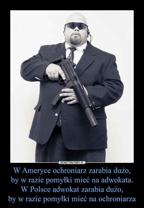 W Ameryce ochroniarz zarabia dużo,by w razie pomyłki mieć na adwokata.W Polsce adwokat zarabia dużo,by w razie pomyłki mieć na ochroniarza –