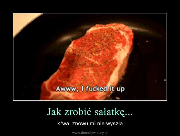 Jak zrobić sałatkę... – k*wa, znowu mi nie wyszła