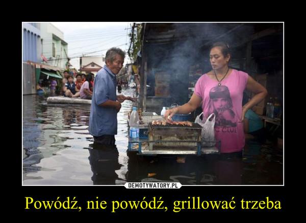 Powódź, nie powódź, grillować trzeba –