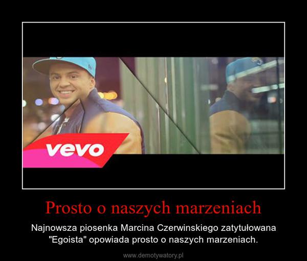 """Prosto o naszych marzeniach – Najnowsza piosenka Marcina Czerwinskiego zatytułowana """"Egoista"""" opowiada prosto o naszych marzeniach."""