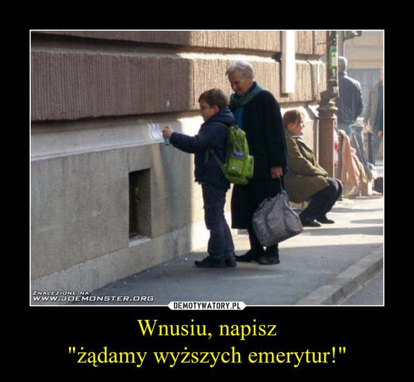 """Wnusiu, napisz""""żądamy wyższych emerytur!"""" –"""